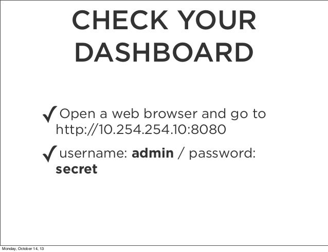 CHECK YOUR DASHBOARD Open a web browser and ✓http://10.254.254.10:8080 go to username: ✓secret admin / password:  Monday, ...