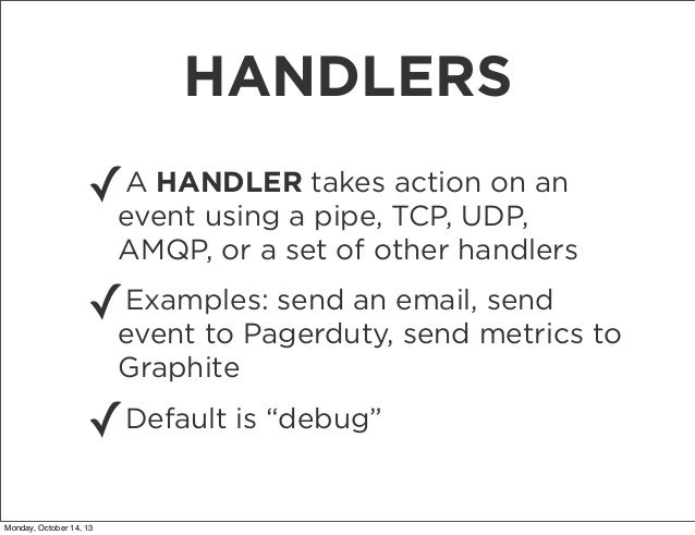 HANDLERS ✓  A HANDLER takes action on an event using a pipe, TCP, UDP, AMQP, or a set of other handlers  Examples: send an...