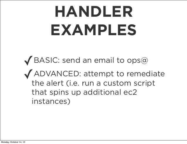 HANDLER EXAMPLES ✓BASIC: send an email to ops@ ADVANCED: attempt to remediate ✓the alert (i.e. run a custom script that sp...