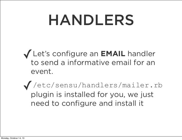 HANDLERS Let's configure an EMAIL handler ✓to send a informative email for an event.  ✓  /etc/sensu/handlers/mailer.rb plug...