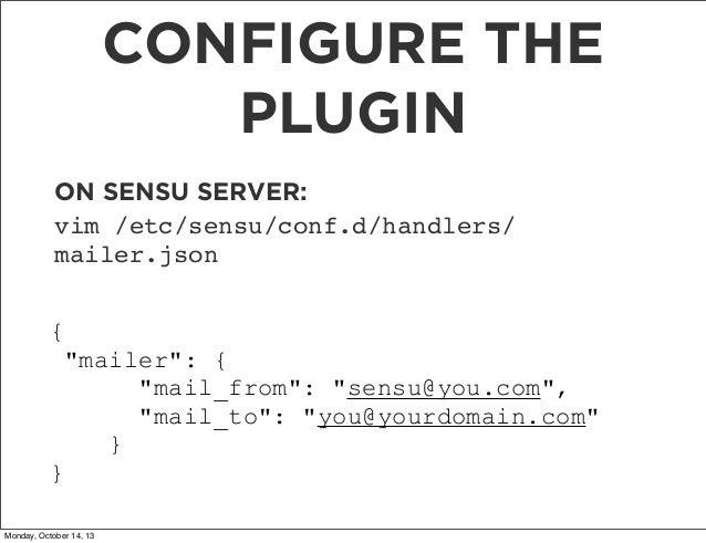 "CONFIGURE THE PLUGIN ON SENSU SERVER: vim /etc/sensu/conf.d/handlers/ mailer.json { ""mailer"": { ""mail_from"": ""sensu@you.co..."