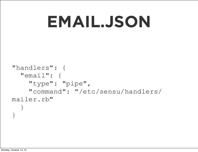 """EMAIL.JSON """"handlers"""": { """"email"""": { """"type"""": """"pipe"""", """"command"""": """"/etc/sensu/handlers/ mailer.rb"""" } }  Monday, October 14, 1..."""