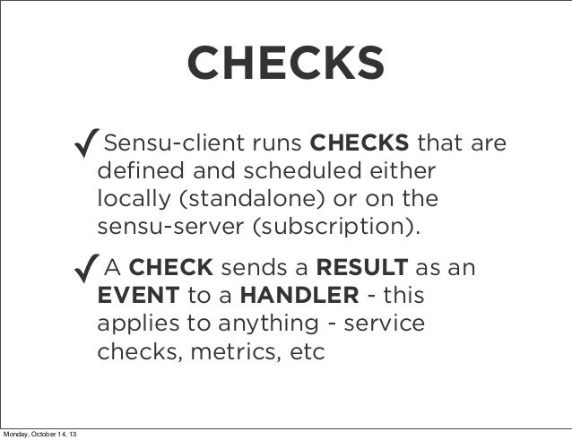 CHECKS Sensu-client runs CHECKS that ✓defined and scheduled either are locally (standalone) or on the sensu-server (subscri...