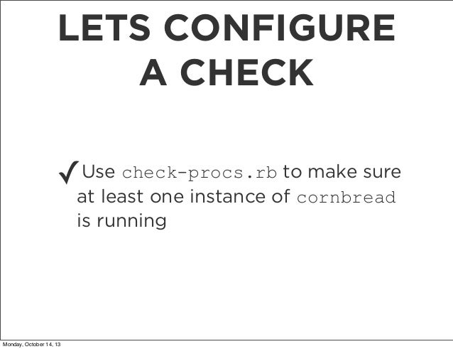 LETS CONFIGURE A CHECK ✓  Use check-procs.rb to make sure at least one instance of cornbread is running  Monday, October 1...