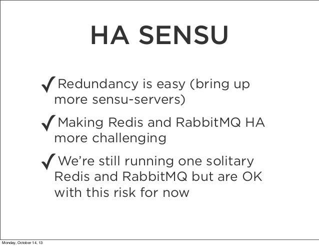HA SENSU ✓  Redundancy is easy (bring up more sensu-servers)  ✓  Making Redis and RabbitMQ HA more challenging  ✓  We're s...