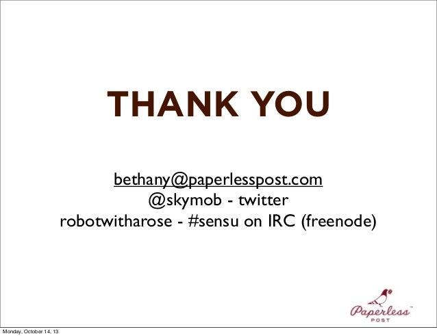THANK YOU bethany@paperlesspost.com @skymob - twitter robotwitharose - #sensu on IRC (freenode)  Monday, October 14, 13