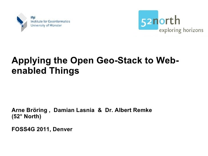 Applying the Open Geo-Stack to Web-enabled Things Arne Bröring ,  Damian Lasnia  &  Dr. Albert Remke (52° North) FOSS4G 20...