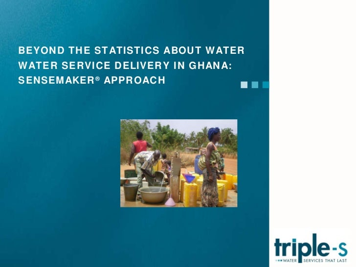 BEYOND THE STATISTICS ABOUT WATER WATER SERVICE DELIVERY IN GHANA: SENSEMAKER ®  APPROACH
