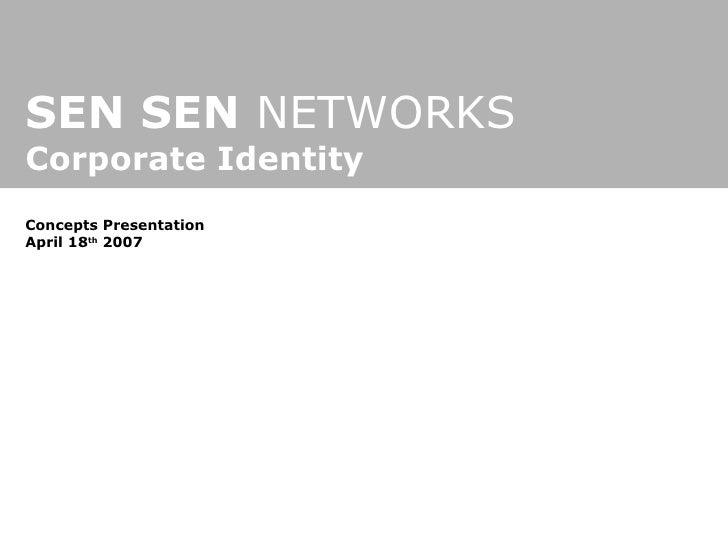 SEN SEN  NETWORKS Corporate Identity Concepts Presentation April 18 th  2007