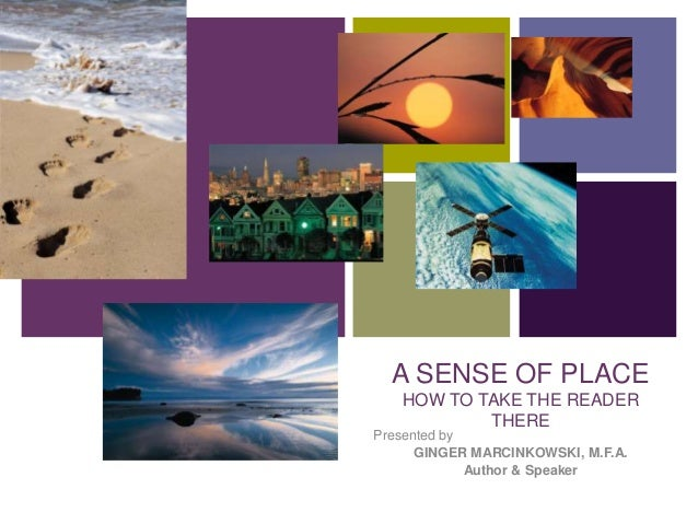 +  A SENSE OF PLACE  HOW TO TAKE THE READER  THERE  Presented by  GINGER MARCINKOWSKI, M.F.A.  Author & Speaker