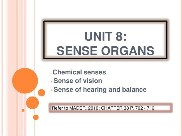 UNIT 8:SENSE ORGANS• Chemical senses• Sense of vision• Sense of hearing and balanceRefer to MADER, 2010: CHAPTER 38 P. 702...