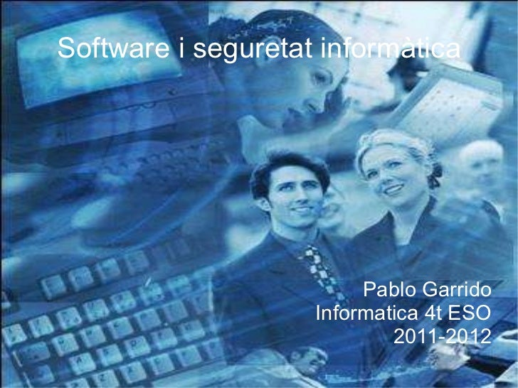 Software i seguretat informàtica Pablo Garrido Informatica 4t ESO 2011-2012
