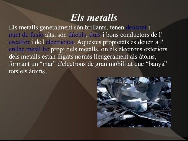 Els metallsEls metalls generalment són brillants, tenen densitat ipunt de fusió alts, són dúctils, durs i bons conductors ...