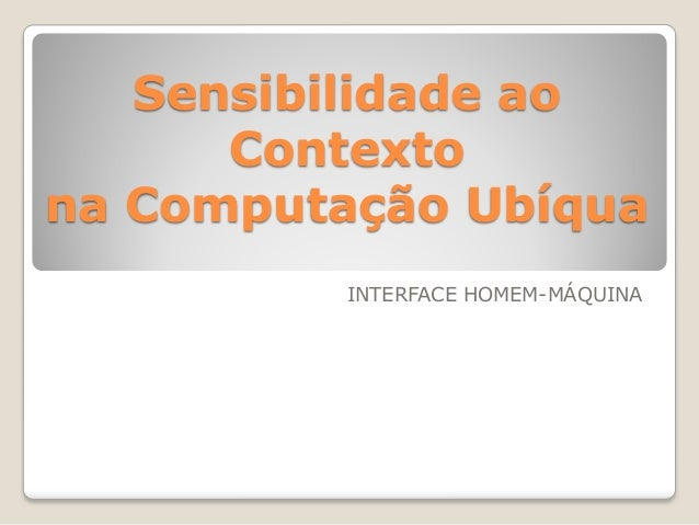 Sensibilidade ao Contexto na Computação Ubíqua INTERFACE HOMEM-MÁQUINA