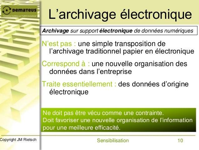 10Copyright JM Rietsch L'archivage électronique N'est pas : une simple transposition de l'archivage traditionnel papier en...