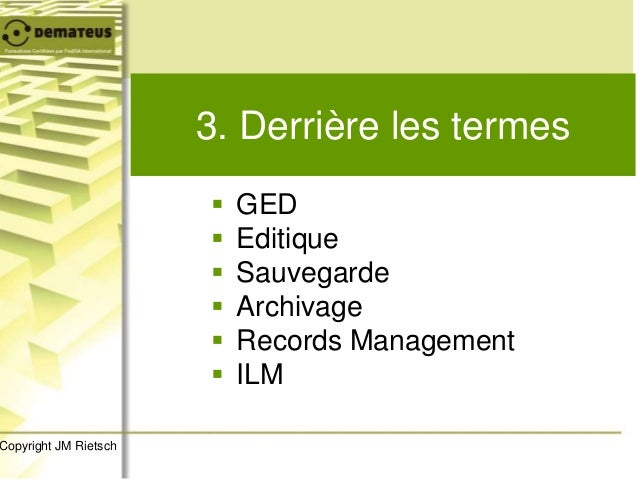 3. Derrière les termes  GED  Editique  Sauvegarde  Archivage  Records Management  ILM Copyright JM Rietsch