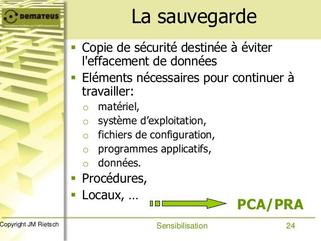 24Copyright JM Rietsch La sauvegarde  Copie de sécurité destinée à éviter l'effacement de données  Eléments nécessaires ...