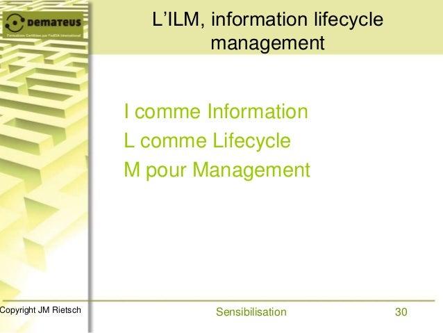30Copyright JM Rietsch L'ILM, information lifecycle management I comme Information L comme Lifecycle M pour Management Sen...