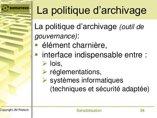 38Copyright JM Rietsch La politique d'archivage (outil de gouvernance):  élément charnière,  interface indispensable ent...