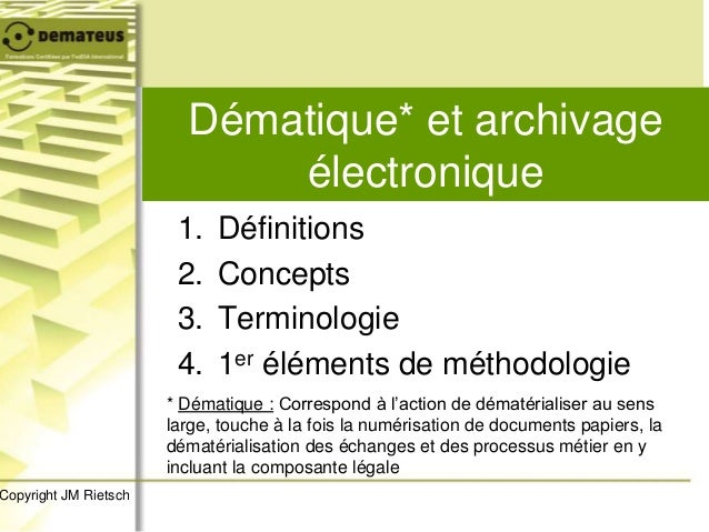 Dématique* et archivage électronique * Dématique : Correspond à l'action de dématérialiser au sens large, touche à la fois...