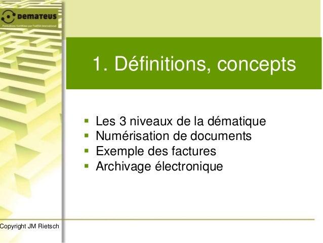 1. Définitions, concepts  Les 3 niveaux de la dématique  Numérisation de documents  Exemple des factures  Archivage él...