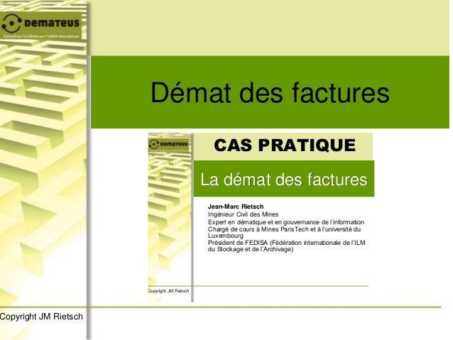 Démat des factures Copyright JM Rietsch La démat des factures CAS PRATIQUE Jean-Marc Rietsch Ingénieur Civil des Mines Exp...