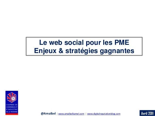 Avril 2011  Le web social pour les PME  Enjeux & stratégies gagnantes  @Amalbel | www.amalbelkamel.com | www.digitalreputa...