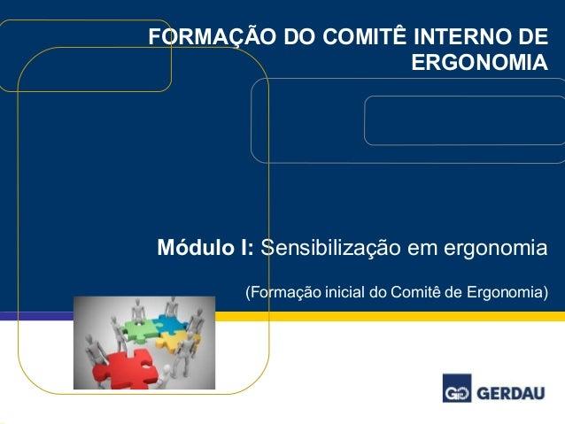 FORMAÇÃO DO COMITÊ INTERNO DE  ERGONOMIA  Módulo I: Sensibilização em ergonomia  (Formação inicial do Comitê de Ergonomia)