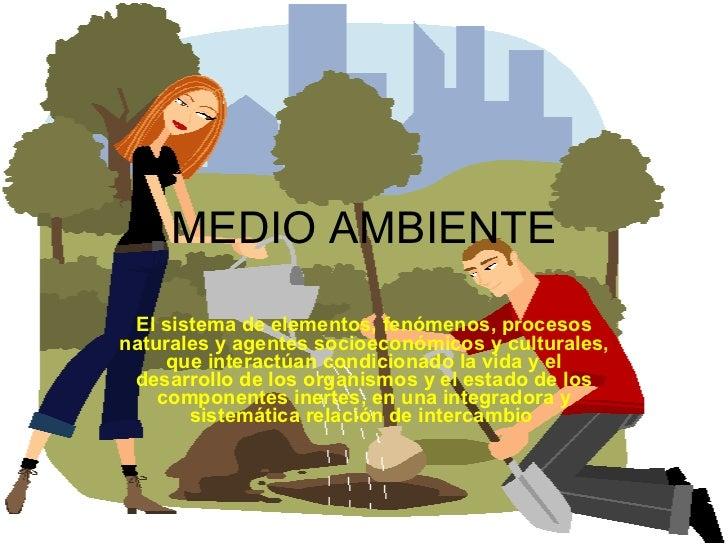 MEDIO AMBIENTE El sistema de elementos, fenómenos, procesos naturales y agentes socioeconómicos y culturales, que interact...