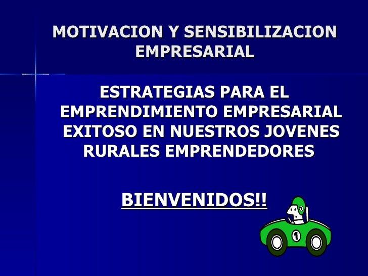 MOTIVACION Y SENSIBILIZACION EMPRESARIAL <ul><li>ESTRATEGIAS PARA EL EMPRENDIMIENTO EMPRESARIAL EXITOSO EN NUESTROS JOVENE...