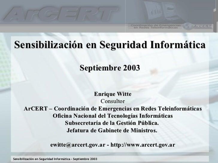 Sensibilización en Seguridad Informática Septiembre 2003 Enrique Witte Consultor ArCERT – Coordinación de Emergencias en R...