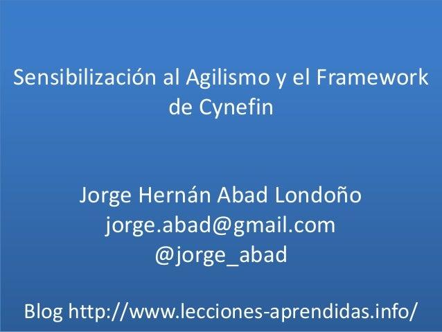 Sensibilización al Agilismo y el Framework de Cynefin Jorge Hernán Abad Londoño jorge.abad@gmail.com @jorge_abad Blog http...