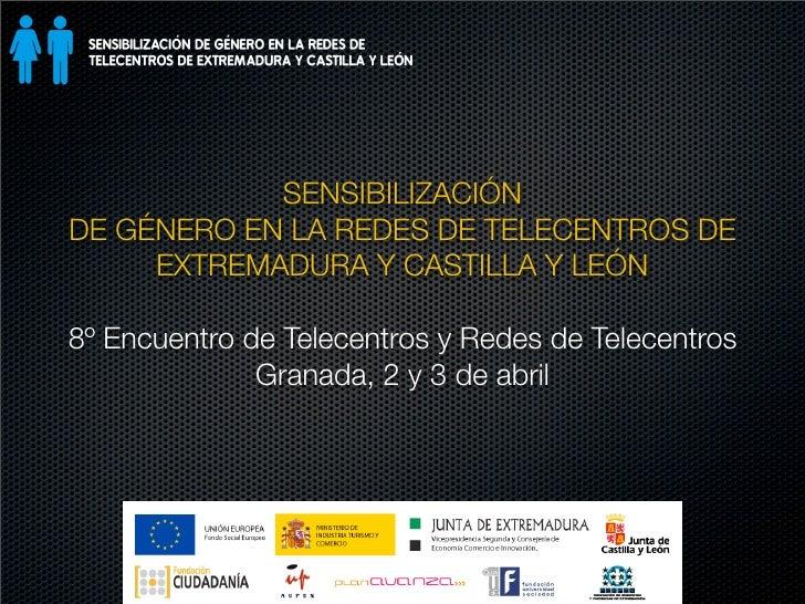 SENSIBILIZACIÓN DE GÉNERO EN LA REDES DE TELECENTROS DE      EXTREMADURA Y CASTILLA Y LEÓN  8º Encuentro de Telecentros y ...