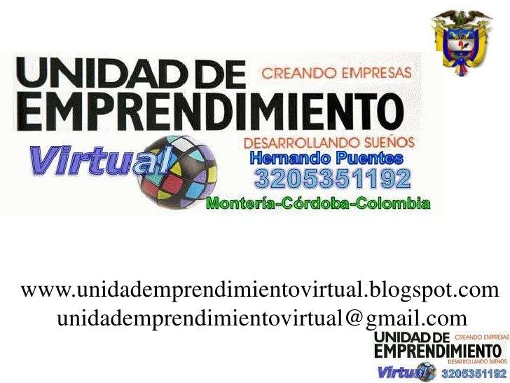 www.unidademprendimientovirtual.blogspot.com   unidademprendimientovirtual@gmail.com