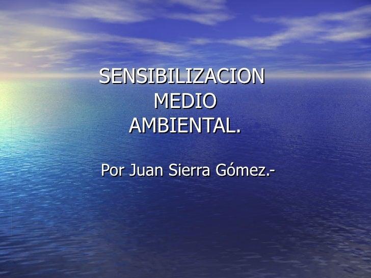 SENSIBILIZACION  MEDIO AMBIENTAL. Por Juan Sierra Gómez.-