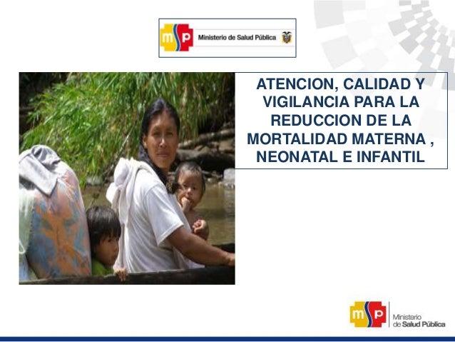ATENCION, CALIDAD Y VIGILANCIA PARA LA REDUCCION DE LA MORTALIDAD MATERNA , NEONATAL E INFANTIL