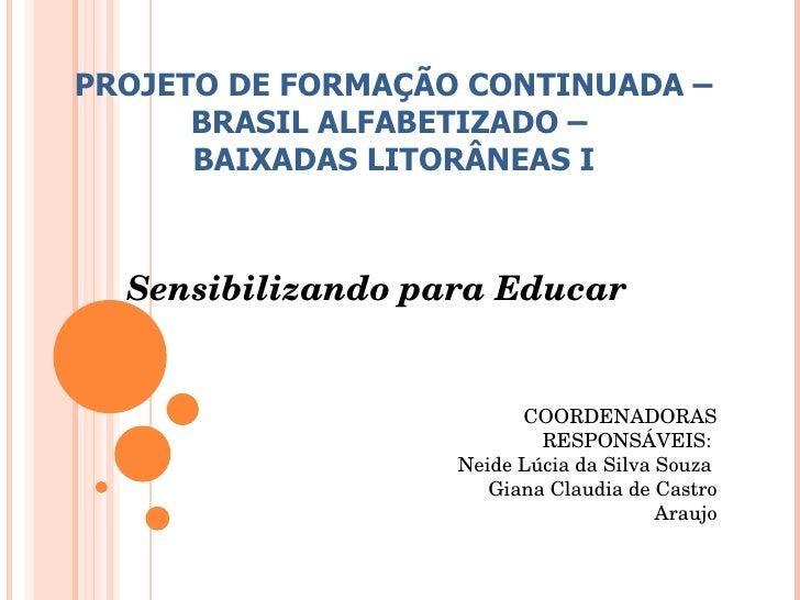 Sensibilizando para Educar PROJETO DE FORMAÇÃO CONTINUADA – BRASIL ALFABETIZADO –  BAIXADAS LITORÂNEAS I COORDENADORAS RES...