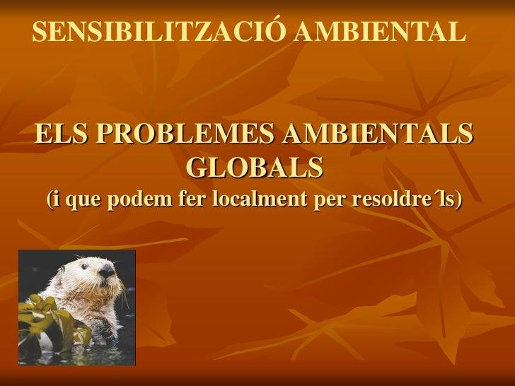 SENSIBILITZACIÓ AMBIENTALELS PROBLEMES AMBIENTALS         GLOBALS(i que podem fer localment per resoldre´ls)