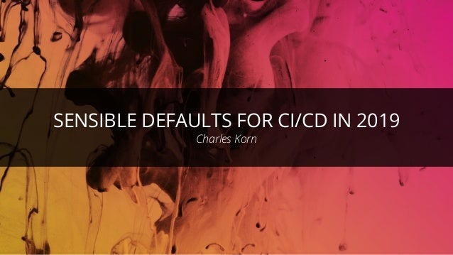 1 1 SENSIBLE DEFAULTS FOR CI/CD IN 2019 Charles Korn