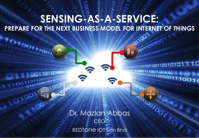 ©	   RIOT	   2015	    SENSING-AS-A-SERVICE: PREPARE FOR THE NEXT BUSINESS MODEL FOR INTERNET OF THINGS Dr. Mazlan Abbas CE...