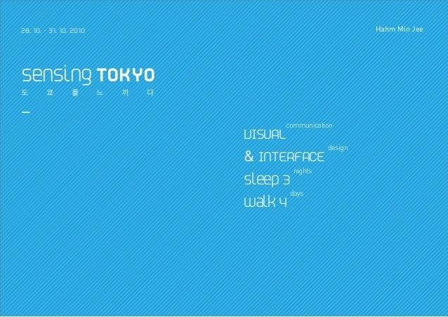 28. 10. - 31. 10. 2010 Hahm Min Jee sensing TOKYO 도 쿄 를 느 끼 다 _ VISUAL communication & INTERFACE design sleep 3 nights wal...