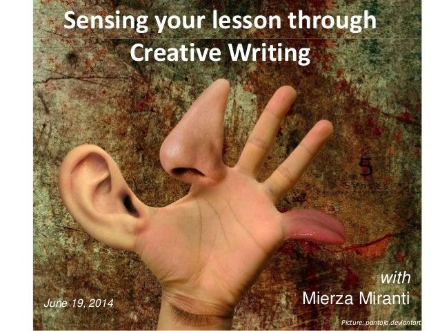 Sensing your lesson through Creative Writing Picture: pantoja.deviantart.com with Mierza MirantiJune 19, 2014