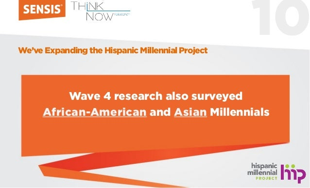 10 Wave 4 research also surveyed African-American and Asian Millennials We've Expanding the Hispanic Millennial Project