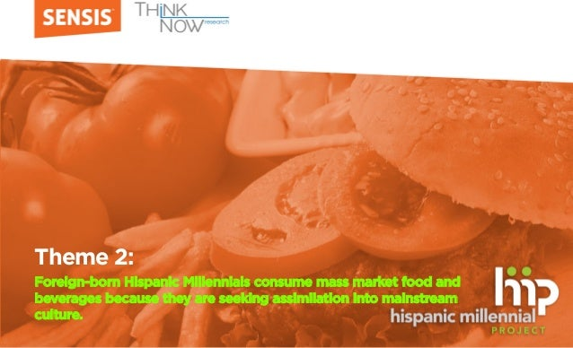 Theme 2: Foreign-born Hispanic Millennials consume mass market food and beverages because they are seeking assimilation in...