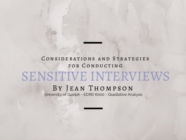 SENSITIVE INTERVIEWS By Jean Thompson Considerations and Strategies for Conducting University of Guelph - EDRD 6000 - Qual...