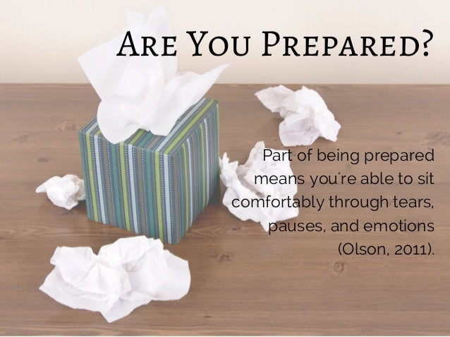 Are You Prepared? Part of being prepared means you're able to sit comfortably through tears, pauses, and emotions (Olson, ...