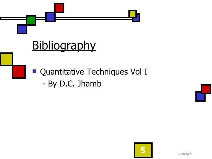 Bibliography   <ul><li>Quantitative Techniques Vol I  </li></ul><ul><li>- By D.C. Jhamb </li></ul>