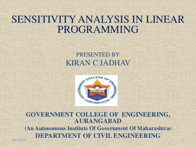 SENSITIVITY ANALYSIS IN LINEAR PROGRAMMING PRESENTED BY KIRAN C JADHAV GOVERNMENT COLLEGE OF ENGINEERING, AURANGABAD (An A...