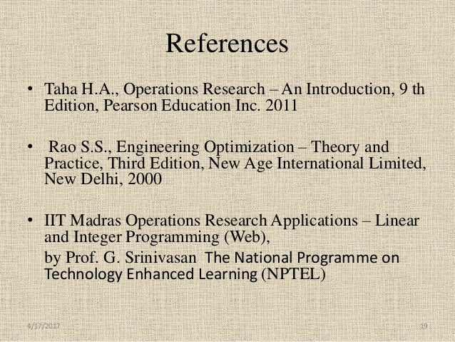 References • Taha H.A., Operations Research – An Introduction, 9 th Edition, Pearson Education Inc. 2011 • Rao S.S., Engin...