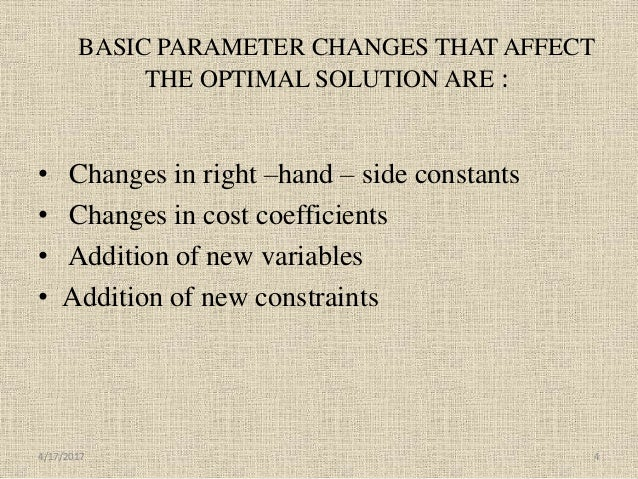 BASIC PARAMETER CHANGES THAT AFFECT THE OPTIMAL SOLUTION ARE : • Changes in right –hand – side constants • Changes in cost...